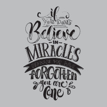 if you don't believe in miracles perhaps you have forgotten that you are one