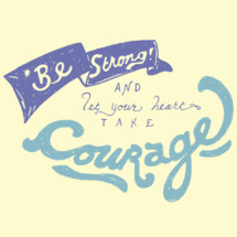 be strong and let your heart take courage
