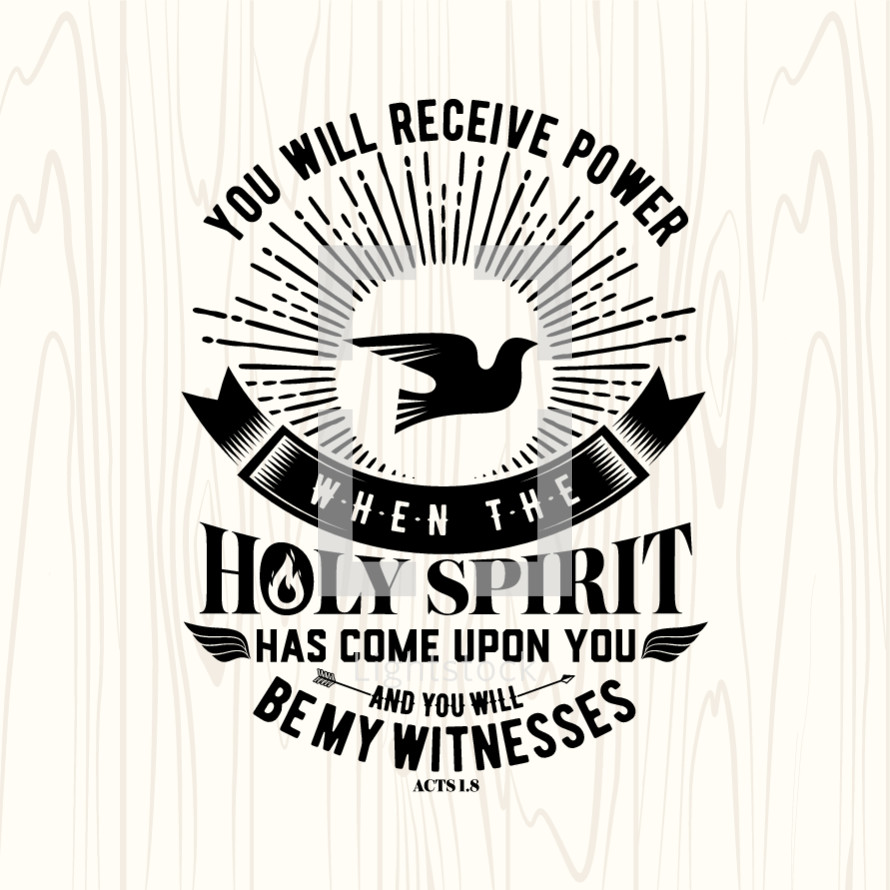 You will receive power when the holy spirit has come upon you and you will be my witness, Acts 1:8