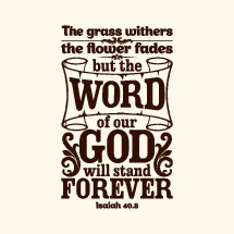 The Grass withers and the flower fades but the word of our God will stand forever, Isaiah 40:8