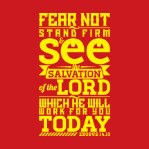 fear not stand firm and see the salvation of the Lord which he will work for you today, Exodus 14:13