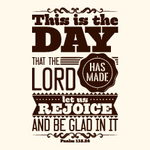 This is the day the lord has made let us rejoice and be glad in it, Psalm 118:24
