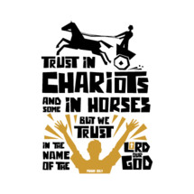 Trust in chariots and some in horses but we trust in the name of the lord our God. Psalm 20:7