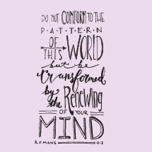 do not conform to the pattern of this world but be transformed by the renewing of your mind, Romans 12:2