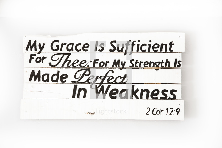 My Grace is sufficient for thee: for my strength is made perfect in weakness 2 Corinthians 12:9