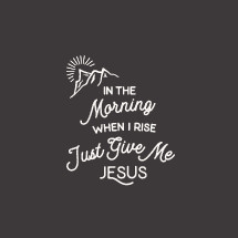 In the morning when I rise Trust Give Me Jesus