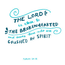 The Lord is close to the brokenhearted and saves those who are crushed in spirit, Psalm 34:18