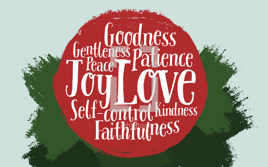 The fruits of the spirit: goodness, gentleness, peace, patience, love, joy, self-control, kindness, faithfulness