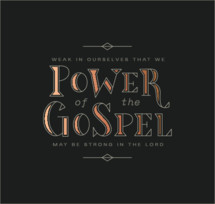 The Power of the Gospel: Weak in ourselves that we may be strong in the lord