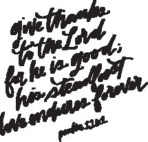 give thanks to the Lord for he is good, his steadfast love endures forever. Psalm 118:1