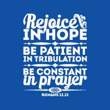 Rejoice in Hope, Be Patient in tribulation, be constant in prayer, Romans 12:!2