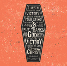 o death where is victory? o death, where is your sting? The of death is sin and the power of sin is the law but thanks be to God who gives us victory through our lord Jesus Christ, 1 Colossians 15:55-57