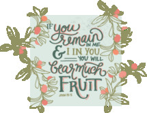 If you remain in me and I in you you will bear much fruit, John 15:5