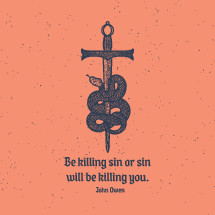 Be killing sin or sin will be killing you. John Owen