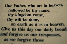 Our Father, who art in heaven, hallowed be thy name, thy kingdom come, thy will be done, on earth as it is in heaven. Give us this day our daily bread and forgive our trespasses, as we forgive those who trespass against us.