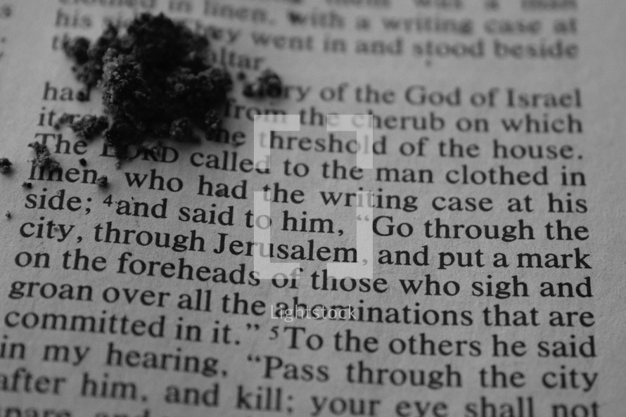 """ashes on the pages of a Bible with scripture for Ash Wednesday - """"and said to him, go through the city, through Jerusalem, and put a mark on the foreheads of those who sign and groan over abominations that are committed in it"""" Ezekiel 9:4"""