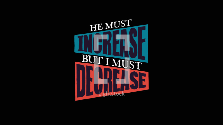 "John 3:30 says, ""He must increase, but I must decrease."" We must become less for God to become more."