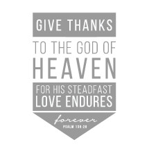 Give thanks to the God of Heaven for his steadfast love endures forever, Psalm 136:26