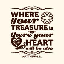 where your treasure is there your heart will be also, Matthew 6:21