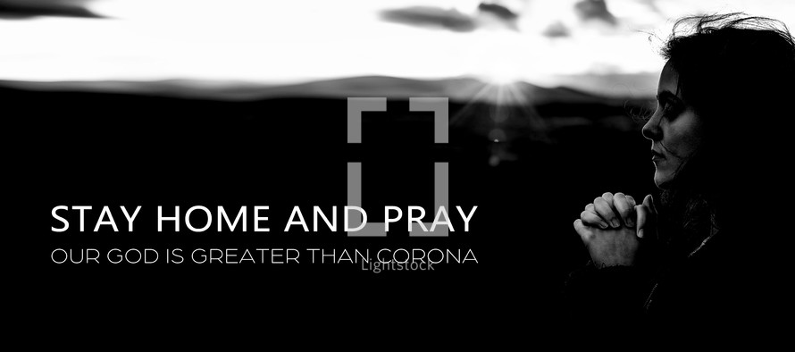 Stay home and pray our God is greater than Corona virus