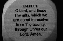 Bless us, O Lord, and these and Thy gifts, which we are about to receive from Thy bounty, through Christ our Lord, Amen,