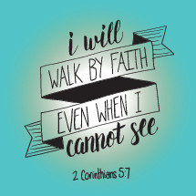 I will walk by faith even when I cannot see, 2 Corinthians 5:7