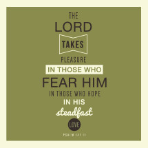 The lord takes pleasure in those who fear him in those who hope in his steadfast love, Psalm 147:11