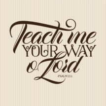 Teach me your way O Lord Psalm 27:11