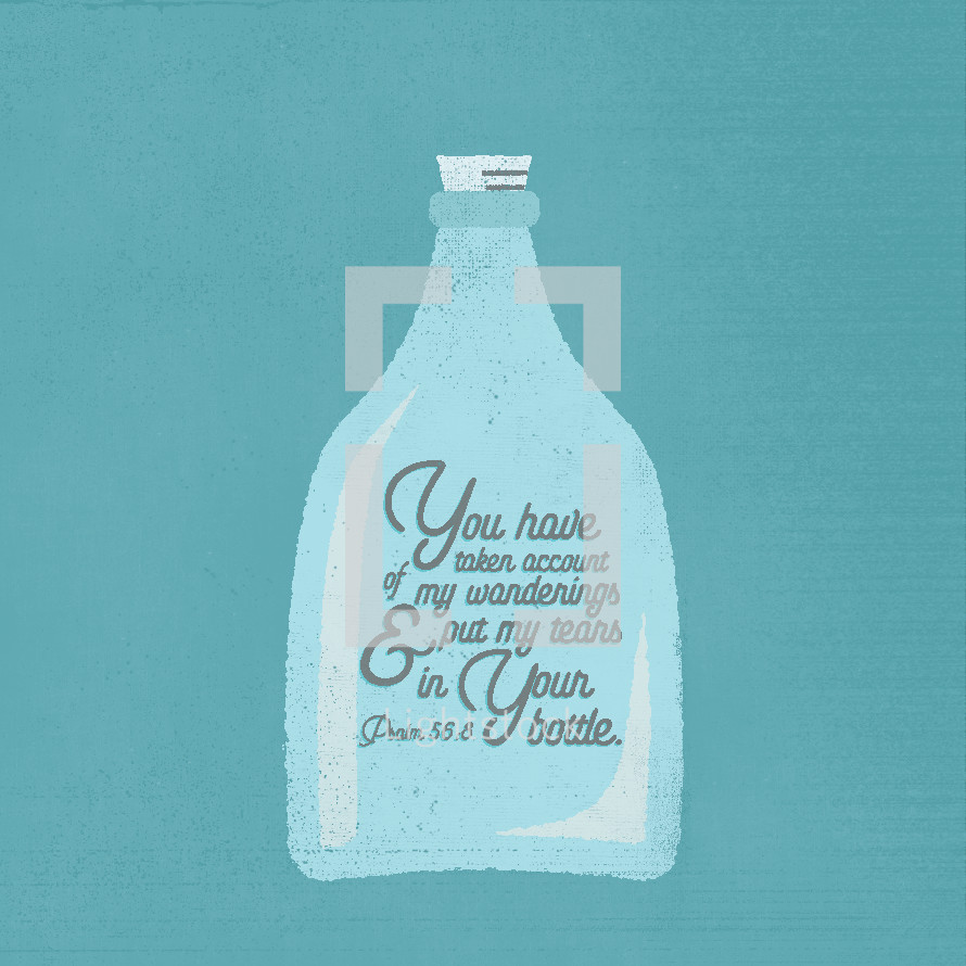 you have taken account of my wanderings and put tears in your bottle, Psalm 56:8