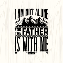 I am not alone for the father is with me, John 16:32