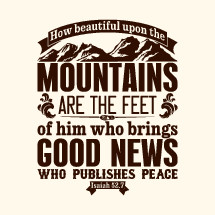 How beautiful upon the mountains  are the feet of him who brings Good News who publishes peace, Isaiah 52:7