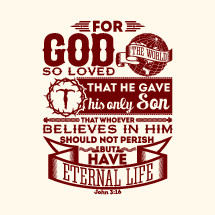 For God so loved the world that he gave his only son that whoever believes in him should not perish but have eternal life, John 3:16