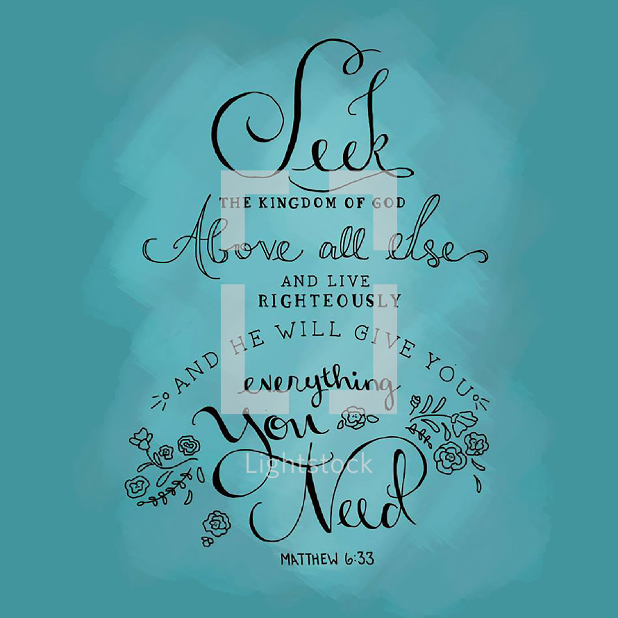 Seek the Kingdom of God above all else and live righteously and he will give you everything you need, Matthew 6:33