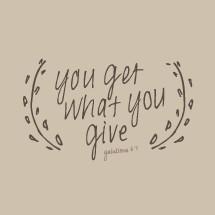 You get what you give Galatians 6:7