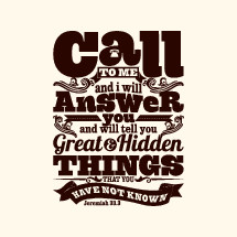 call to me and I will answer you and will tell you great and hidden things that you have not known, Jeremiah 33:3