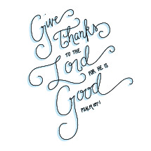 Give thanks to the Lord for he is good. Psalm 107:1