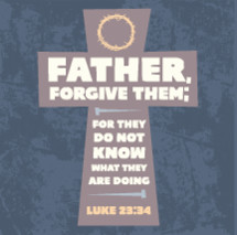 Father, forgive them for they do not know what they are doing, Luke 23:34