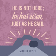 He is not here, he is risen, just as he said, Matthew 28:6