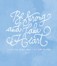 Be Strong and take heart all you who hope in the Lord, Psalm 31:24