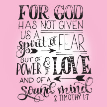 for God has not given us a spirit of fear but of power and of love and of a sound mind, 2 Timothy 1:7