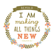 Behold I am making all things new, Revelation 21:5