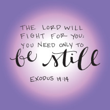 the Lord will fight for you; you only need to be still, Exodus 14:14
