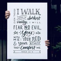 Even though I walk through the darkest valley, I will fear no evil, for you are with me; your rod and your staff they comfort me. Psalm 23:4