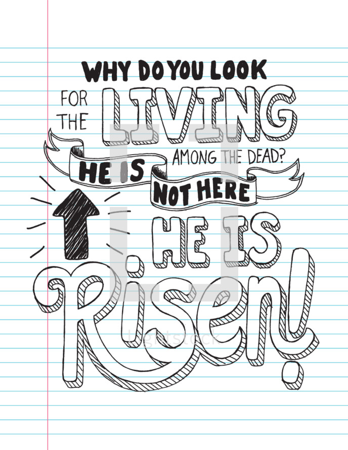 Why do you look to the living among the dead? He is not here he is risen!