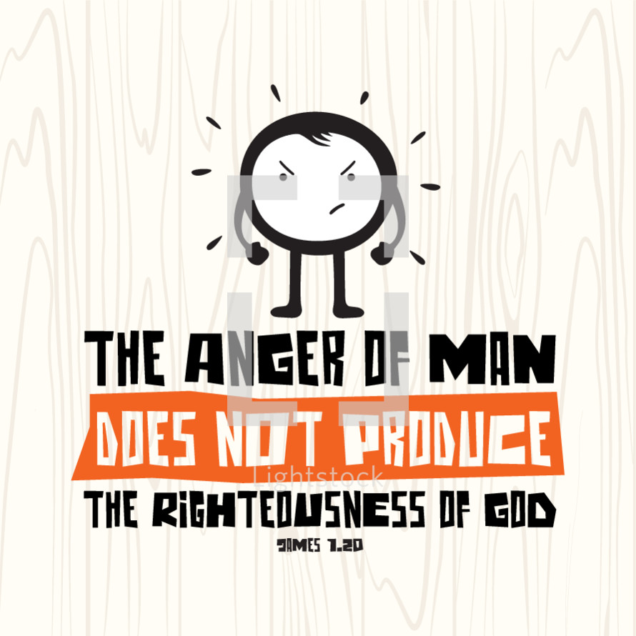 The anger of man does not produce the righteousness of God, James 1:20