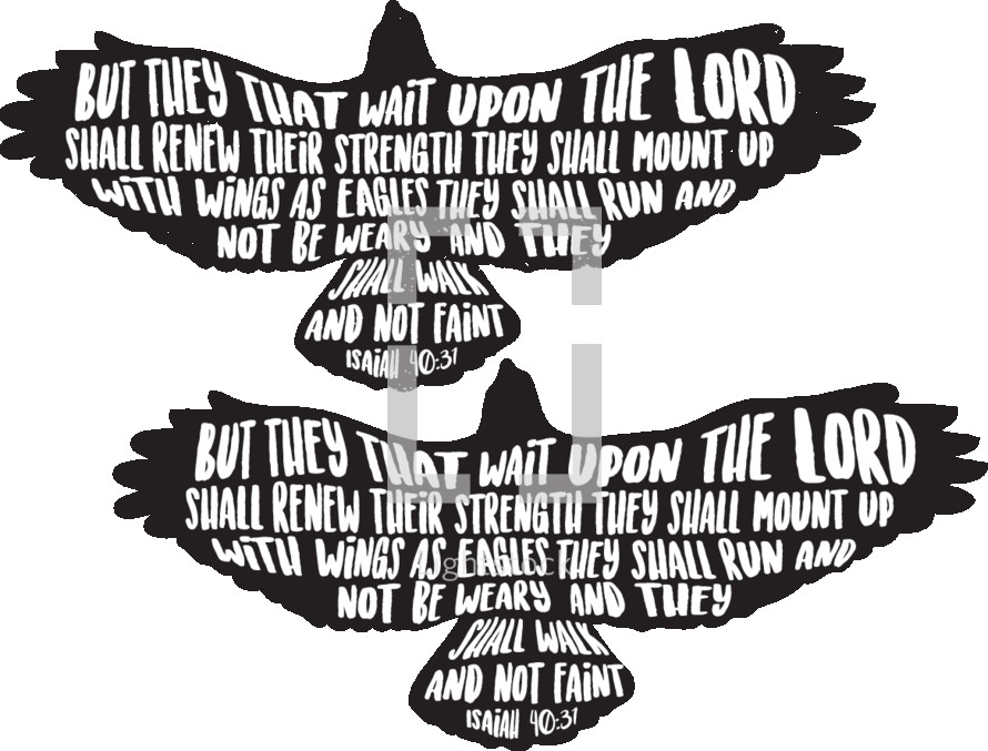 But they that upon the lord shall renew their strength they shall mount up with wings as eagles they shall run and not be weary and they shall walk and wait faint. Isaiah 40:37
