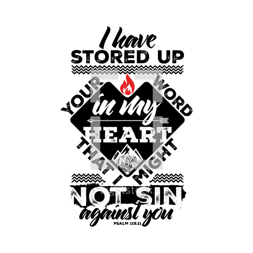 I have stored up your word in my heart that I might not sin against you. Psalm 119:11