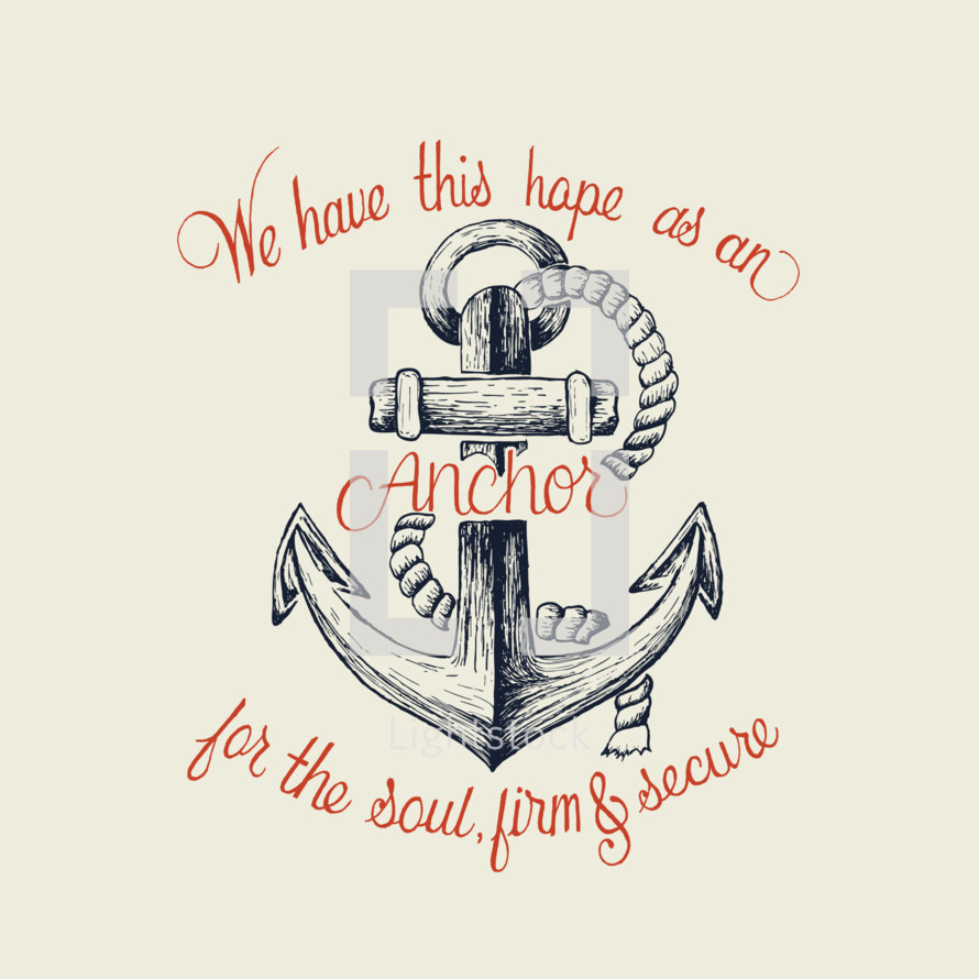 We have this hope as an anchor for the soul, firm and secure, Hebrews 6:10