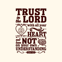 Trust in the lord with all your heart and lean not on your own understanding, Proverbs 3:5