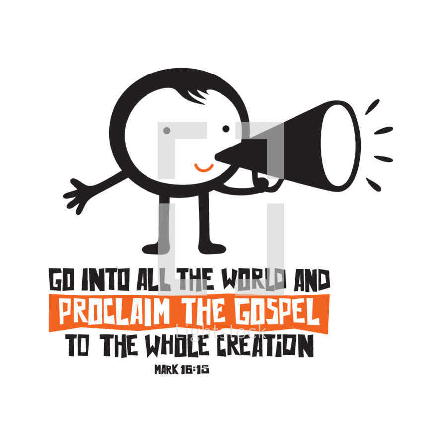 Go into all the world and proclaim the gospel to the whole creation, Mark 16:15